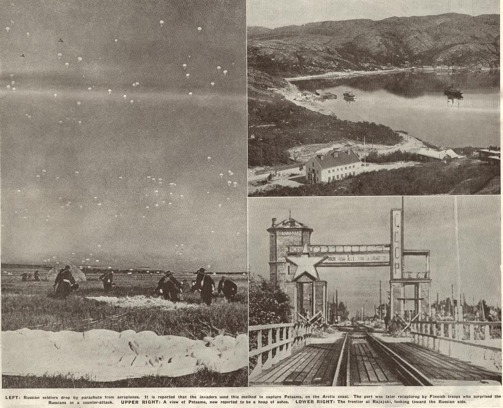 LEFT: Russian soldiers drop by parachute from aeroplanes. It is reported that the invaders used this method to capture Petsamo, on the Arctic coast. The Port was later recaptured by Finnish troops who surprised the Russians in a counter-attack. UPPER RIGHT: A view of Petsamo, now reported to by a heap of ashes. LOWER RIGHT: The frontier at Rajajoki, looking toward the Russian side..
